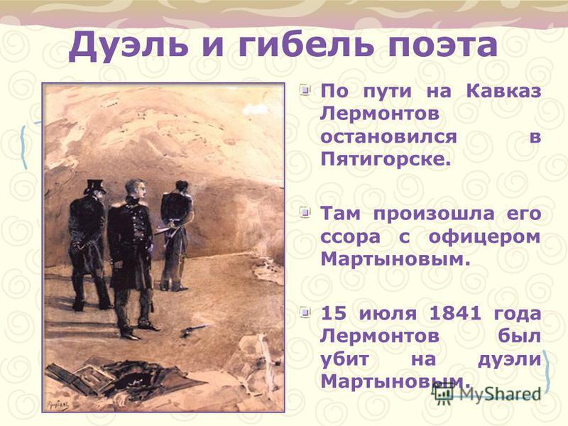 Дуэль и гибель поэта По пути на Кавказ Лермонтов остановился в Пятигорске. Там произошла его ссора с офицером Мартыновым. 15 июля 1841 года Лермонтов был убит на дуэли Мартыновым.
