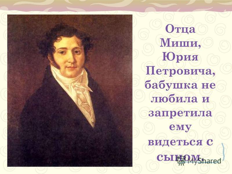 Отца Миши, Юрия Петровича, бабушка не любила и запретила ему видеться с сыном.