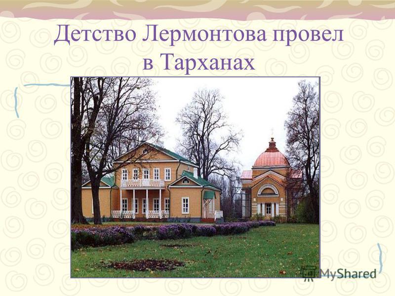 Детство Лермонтова провел в Тарханах
