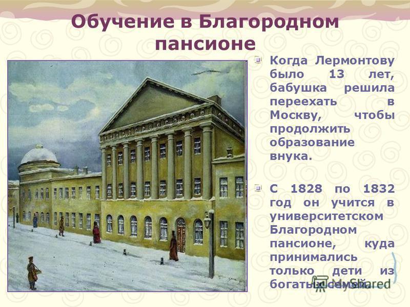 Обучение в Благородном пансионе Когда Лермонтову было 13 лет, бабушка решила переехать в Москву, чтобы продолжить образование внука. С 1828 по 1832 год он учится в университетском Благородном пансионе, куда принимались только дети из богатых семей.
