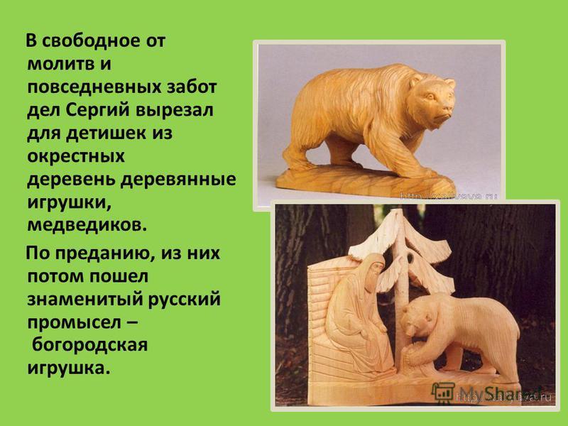 В свободное от молитв и повседневных забот дел Сергий вырезал для детишек из окрестных деревень деревянные игрушки, медведчиков. По преданию, из них потом пошел знаменитый русский промысел – богородская игрушка.