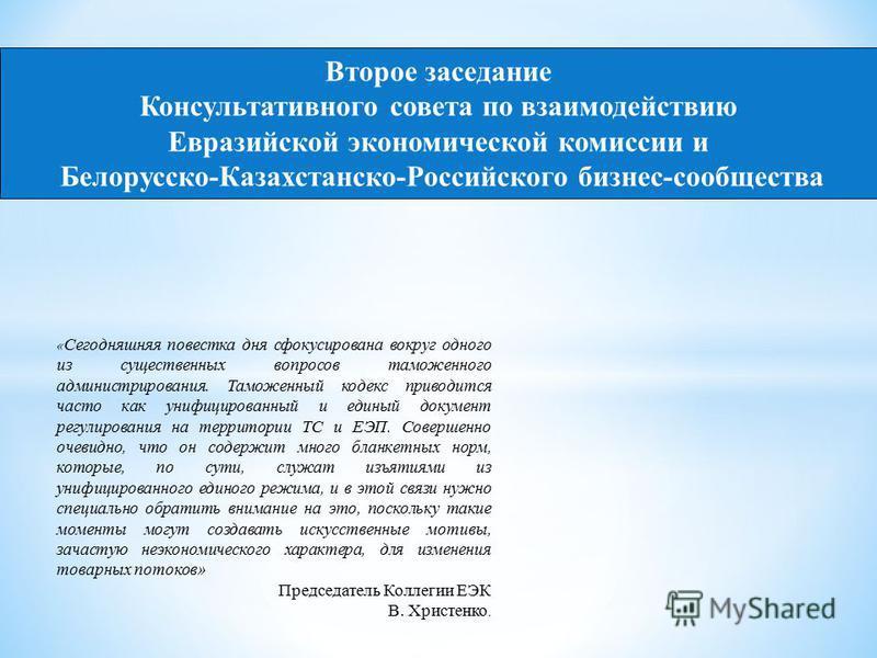 Второе заседание Консультативного совета по взаимодействию Евразийской экономической комиссии и Белорусско-Казахстанско-Российского бизнес-сообщества « Сегодняшняя повестка дня сфокусирована вокруг одного из существенных вопросов таможенного админист