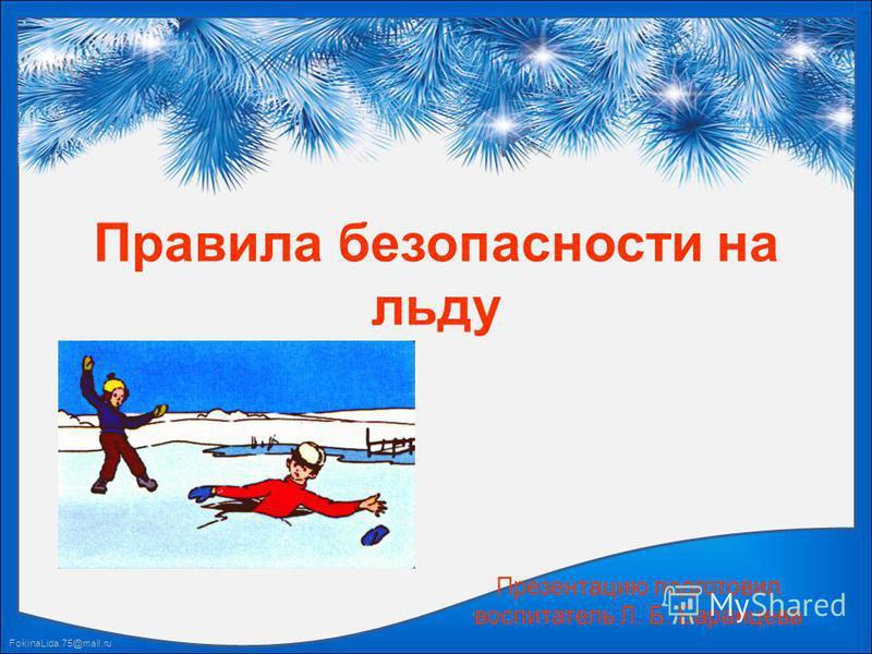 FokinaLida.75@mail.ru Правила безопасности на льду Презентацию подготовил воспитатель Л. Б. Баранцева