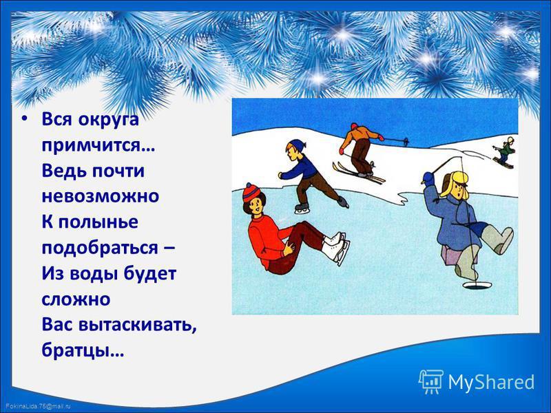 FokinaLida.75@mail.ru Вся округа примчится… Ведь почти невозможно К полынье подобраться – Из воды будет сложно Вас вытаскивать, братцы…