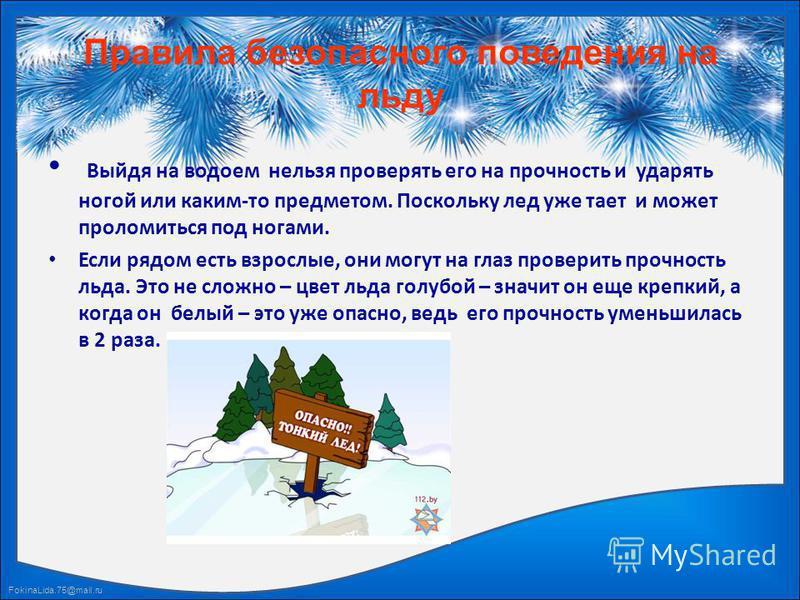 FokinaLida.75@mail.ru Правила безопасного поведения на льду Выйдя на водоем нельзя проверять его на прочность и ударять ногой или каким-то предметом. Поскольку лед уже тает и может проломиться под ногами. Если рядом есть взрослые, они могут на глаз п