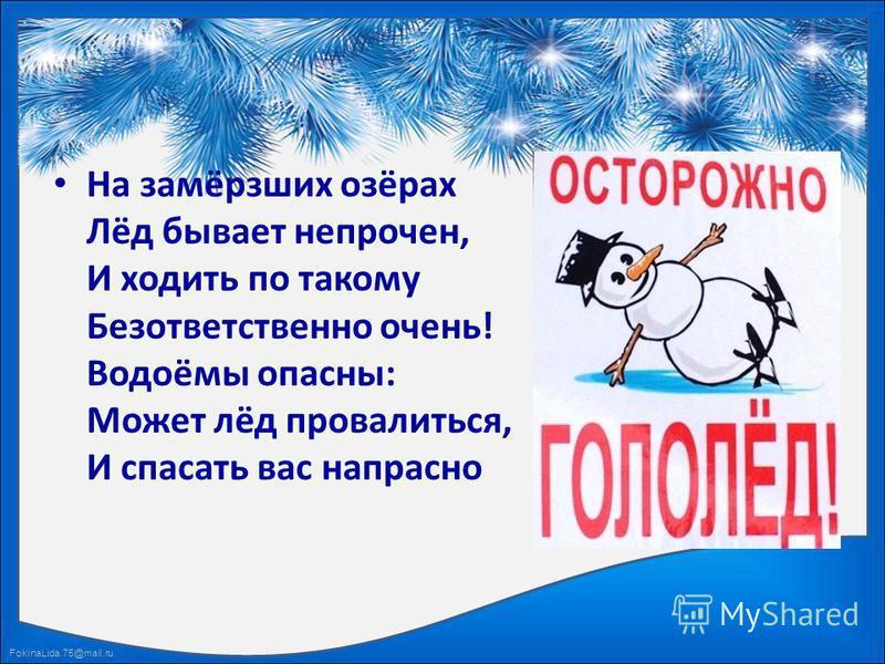 FokinaLida.75@mail.ru На замёрзших озёрах Лёд бывает непрочен, И ходить по такому Безответственно очень! Водоёмы опасны: Может лёд провалиться, И спасать вас напрасно