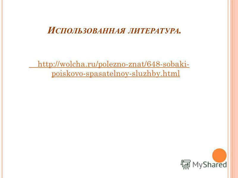 И СПОЛЬЗОВАННАЯ ЛИТЕРАТУРА. http://wolcha.ru/polezno-znat/648-sobaki- poiskovo-spasatelnoy-sluzhby.html