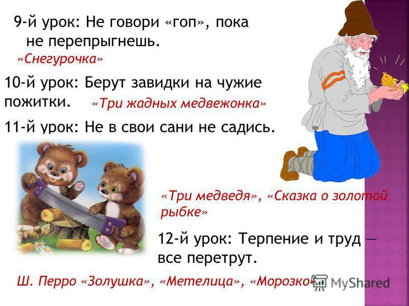 9-й урок: Не говори «гоп», пока не перепрыгнешь. «Снегурочка» 10-й урок: Берут завидки на чужие пожитки. «Три жадных медвежонка» 11-й урок: Не в свои сани не садись. «Три медведя», «Сказка о золотой рыбке» 12-й урок: Терпение и труд все перетрут. Ш.
