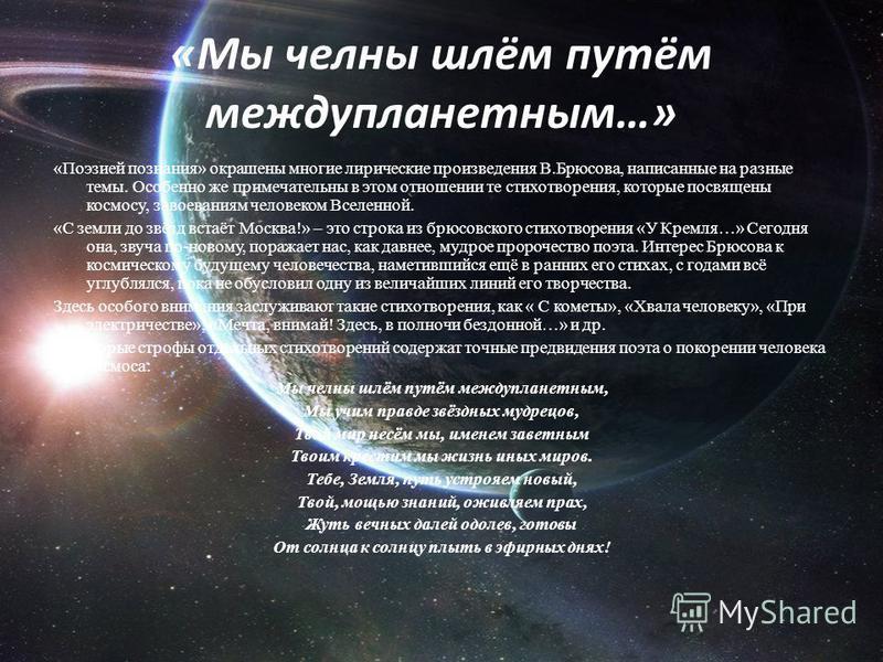 «Мы челны шлём путём междупланетным…» «Поэзией познания» окрашены многие лирические произведения В.Брюсова, написанные на разные темы. Особенно же примечательны в этом отношении те стихотворения, которые посвящены космосу, завоеваниям человеком Вселе