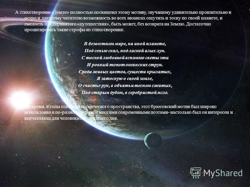 А стихотворение «Земле» полностью посвященл этому мотиву, звучащему удивительно пронзительно и остро и дающему читателю возможность во всех нюансах ощутить и тоску по своей планете, и смелость предпринятого «путешествия», быть может, без возврата на