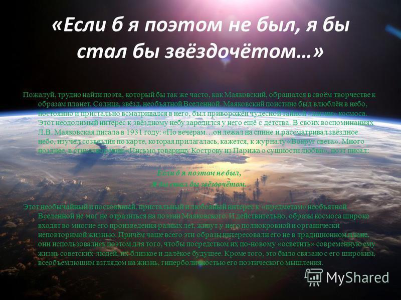 «Если б я поэтом не был, я бы стал бы звёздочётом…» Пожалуй, трудно найти поэта, который бы так же часто, как Маяковский, обращался в своём творчестве к образам планет, Солнца, звёзд, необъятной Вселенной. Маяковский поистине был влюблён в небо, пост