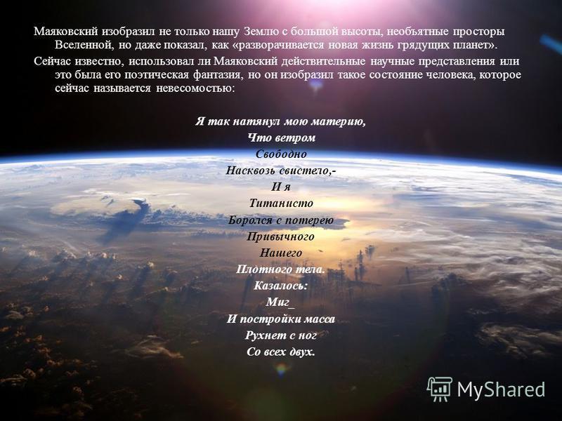 Маяковский изобразил не только нашу Землю с большой высоты, необъятные просторы Вселенной, но даже показал, как «разворачивается новая жизнь грядущих планет». Сейчас известно, использовал ли Маяковский действительные научные представления или это был