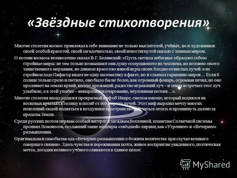 «Звёздные стихотворения» Многие столетия космос привлекал к себе внимание не только мыслителей, учёных, но и художников своей особой красотой, своей загадочностью, своей непостигнутой связью с земным миром. О поэзии космоса великолепно сказал В.Г. Бе