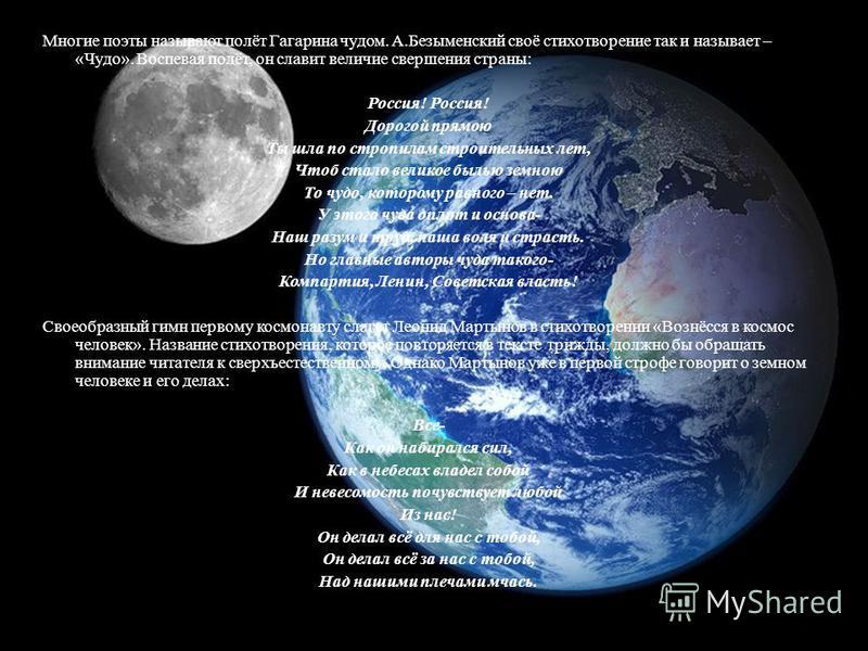 Многие поэты называют полёт Гагарина чудом. А.Безыменский своё стихотворение так и называет – «Чудо». Воспевая полёт, он славит величие свершения страны: Россия! Дорогой прямою Ты шла по стропилам строительных лет, Чтоб стало великое былью земною То