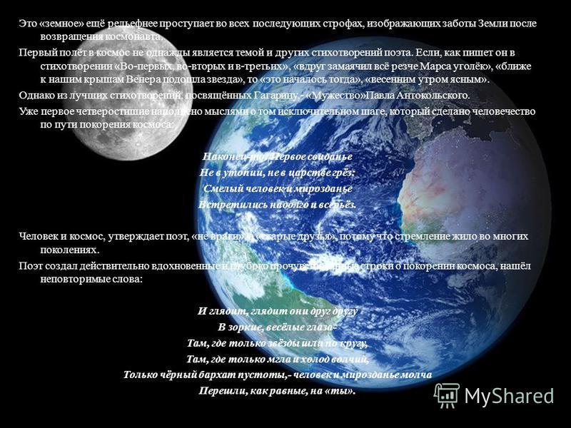 Это «земное» ещё рельефнее проступает во всех последующих строфах, изображающих заботы Земли после возвращения космонавта. Первый полёт в космос не однажды является темой и других стихотворений поэта. Если, как пишет он в стихотворении «Во-первых, во