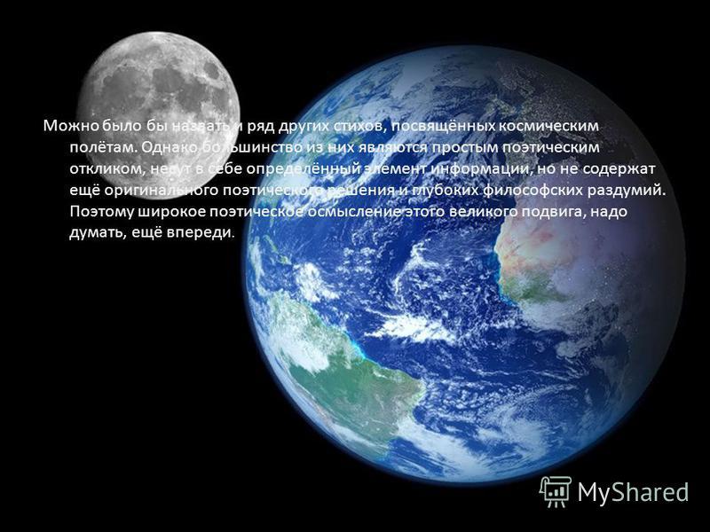 Можно было бы назвать и ряд других стихов, посвящённых космическим полётам. Однако большинство из них являются простым поэтическим откликом, несут в себе определённый элемент информации, но не содержат ещё оригинального поэтического решения и глубоки