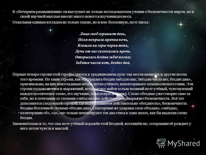 В «Вечернем размышлении» он выступает не только последователем учения о бесконечности миров, но и своей научной мыслью вносит много нового в изучении космоса. Охватывая единым взглядом не только землю, но и всю Вселенную, поэт писал: Лицо своё скрыва