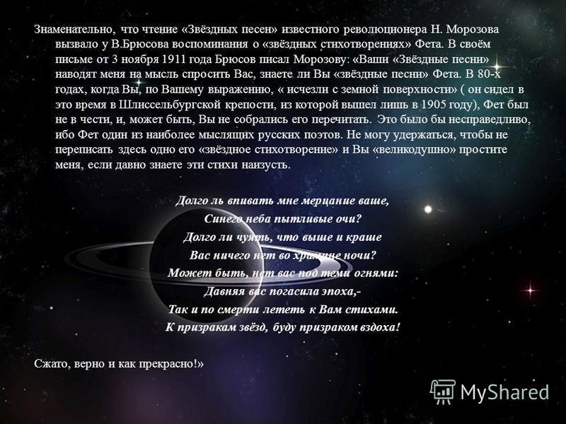 Знаменательно, что чтение «Звёздных песен» известного революционера Н. Морозова вызвало у В.Брюсова воспоминания о «звёздных стихотворениях» Фета. В своём письме от 3 ноября 1911 года Брюсов писал Морозову: «Ваши «Звёздные песни» наводят меня на мысл