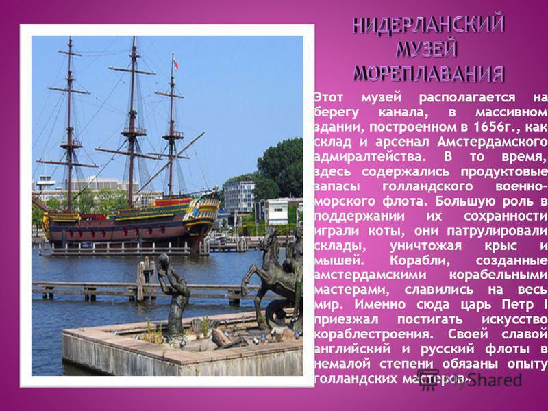 Этот музей располагается на берегу канала, в массивном здании, построенном в 1656 г., как склад и арсенал Амстердамского адмиралтейства. В то время, здесь содержались продуктовые запасы голландского военно- морского флота. Большую роль в поддержании