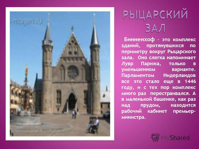 Бинненхоф – это комплекс зданий, протянувшихся по периметру вокруг Рыцарского зала. Оно слегка напоминает Лувр Парижа, только в уменьшенном варианте. Парламентом Нидерландов все это стало еще в 1446 году, и с тех пор комплекс много раз перестраивался