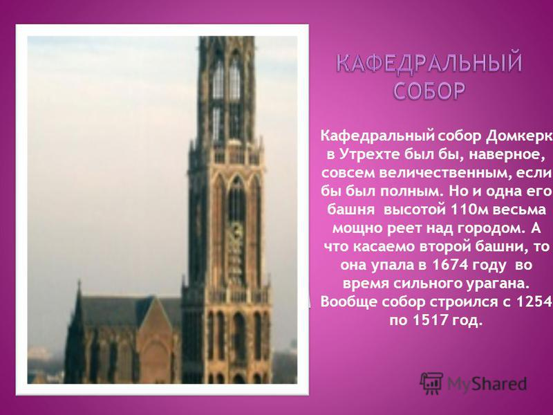Кафедральный собор Домкерк в Утрехте был бы, наверное, совсем величественным, если бы был полным. Но и одна его башня высотой 110 м весьма мощно реет над городом. А что касаемо второй башни, то она упала в 1674 году во время сильного урагана. Вообще
