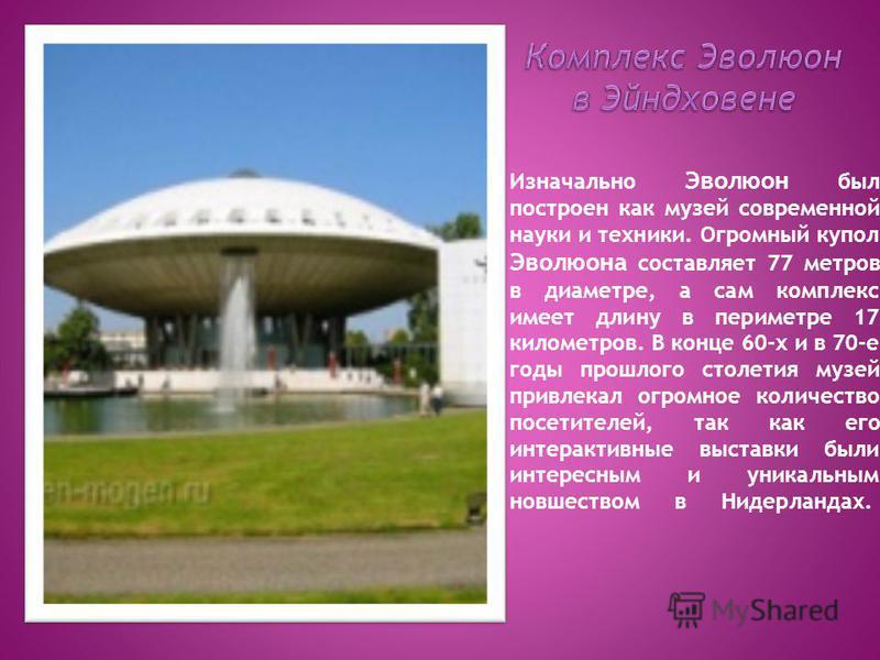 Изначально Эволюон был построен как музей современной науки и техники. Огромный купол Эволюона составляет 77 метров в диаметре, а сам комплекс имеет длину в периметре 17 километров. В конце 60-х и в 70-е годы прошлого столетия музей привлекал огромно