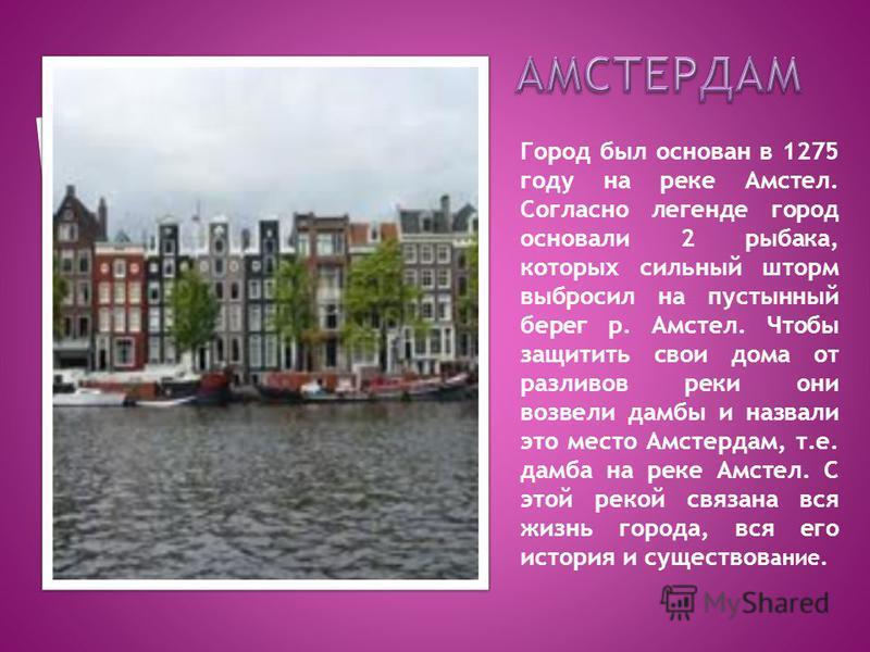 Город был основан в 1275 году на реке Амстел. Согласно легенде город основали 2 рыбака, которых сильный шторм выбросил на пустынный берег р. Амстел. Чтобы защитить свои дома от разливов реки они возвели дамбы и назвали это место Амстердам, т.е. дамба