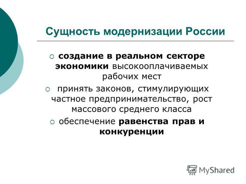 Сущность модернизации России создание в реальном секторе экономики высокооплачиваемых рабочих мест принять законов, стимулирующих частное предпринимательство, рост массового среднего класса обеспечение равенства прав и конкуренции