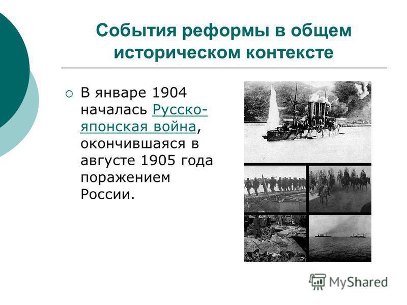 События реформы в общем историческом контексте В январе 1904 началась Русско- японская война, окончившаяся в августе 1905 года поражением России.Русско- японская война