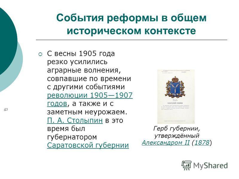События реформы в общем историческом контексте С весны 1905 года резко усилились аграрные волнения, совпавшие по времени с другими событиями революции 19051907 годов, а также и с заметным неурожаем. П. А. Столыпин в это время был губернатором Саратов