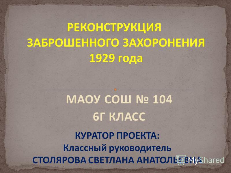 МАОУ СОШ 104 6Г КЛАСС КУРАТОР ПРОЕКТА: Классный руководитель СТОЛЯРОВА СВЕТЛАНА АНАТОЛЬЕВНА РЕКОНСТРУКЦИЯ ЗАБРОШЕННОГО ЗАХОРОНЕНИЯ 1929 года