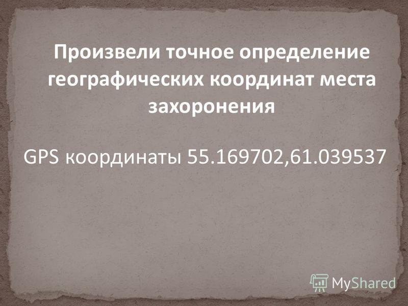 Произвели точное определение географических координат места захоронения GPS координаты 55.169702,61.039537