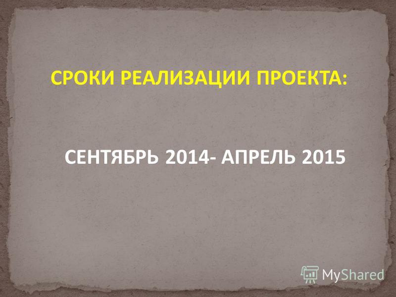 СРОКИ РЕАЛИЗАЦИИ ПРОЕКТА: СЕНТЯБРЬ 2014- АПРЕЛЬ 2015