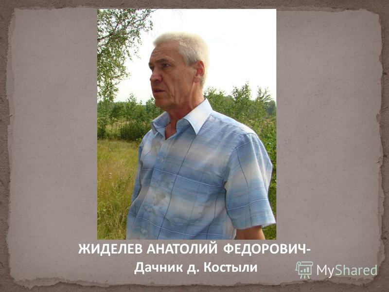 ЖИДЕЛЕВ АНАТОЛИЙ ФЕДОРОВИЧ- Дачник д. Костыли