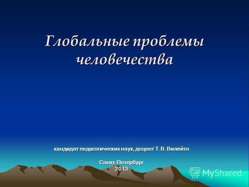 Глобальные проблемы человечества кандидат педагогических наук, доцент Т.В. Вилейто Санкт-Петербург 2013
