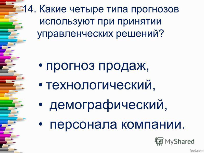 14. Какие четыре типа прогнозов используют при принятии управленческих решений? прогноз продаж, технологический, демографический, персонала компании.