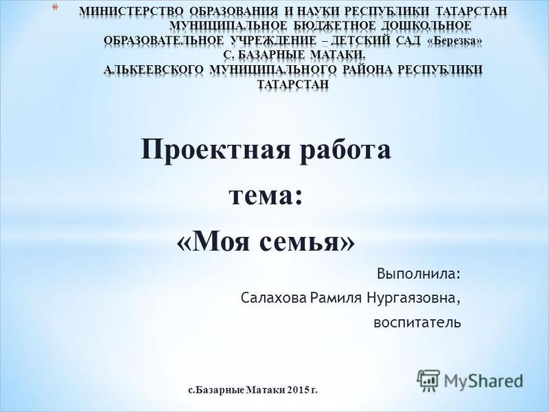 Проектная работа тема: «Моя семья» Выполнила: Салахова Рамиля Нургаязовна, воспитатель с.Базарные Матаки 2015 г.