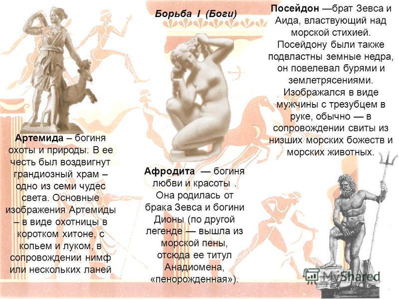 Борьба I (Боги) Артемида – богиня охоты и природы. В ее честь был воздвигнут грандиозный храм – одно из семи чудес света. Основные изображения Артемиды – в виде охотницы в коротком хитоне, с копьем и луком, в сопровождении нимф или нескольких ланей П
