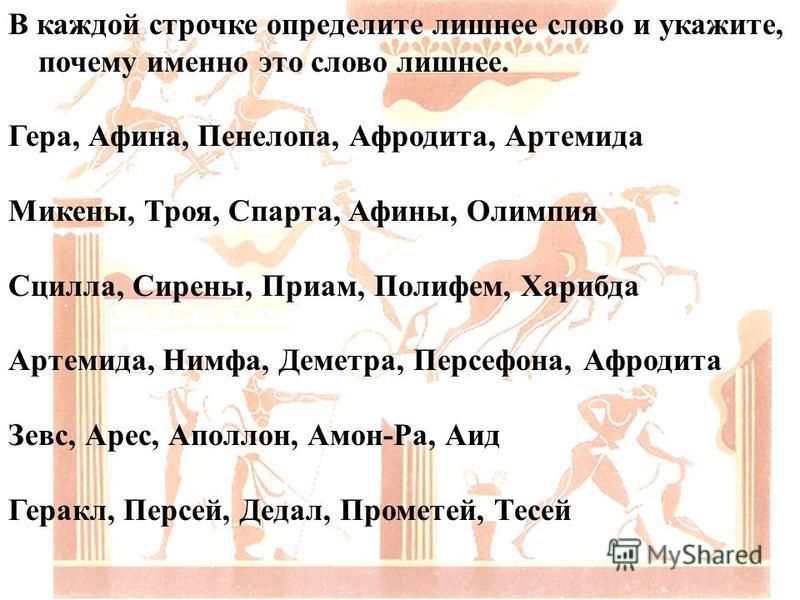 В каждой строчке определите лишнее слово и укажите, почему именно это слово лишнее. Гера, Афина, Пенелопа, Афродита, Артемида Микены, Троя, Спарта, Афины, Олимпия Сцилла, Сирены, Приам, Полифем, Харибда Артемида, Нимфа, Деметра, Персефона, Афродита З