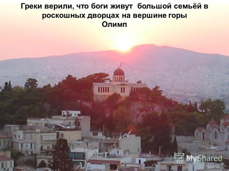 Греки верили, что боги живут большой семьёй в роскошных дворцах на вершине горы Олимп
