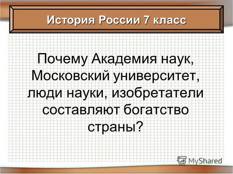 Почему Академия наук, Московский университет, люди науки, изобретатели составляют богатство страны? История России 7 класс
