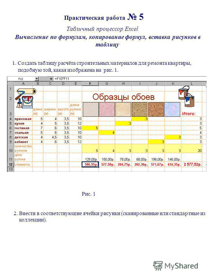 Практическая работа 5 Табличный процессор Excel Вычисление по формулам, копирование формул, вставка рисунков в таблицу 1. Создать таблицу расчёта строительных материалов для ремонта квартиры, подобную той, какая изображена на рис. 1. Рис. 1 2. Ввести