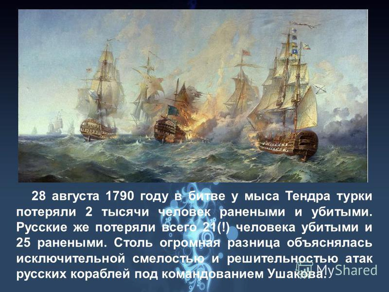 28 августа 1790 году в битве у мыса Тендра турки потеряли 2 тысячи человек ранеными и убитыми. Русские же потеряли всего 21(!) человека убитыми и 25 ранеными. Столь огромная разница объяснялась исключительной смелостью и решительностью атак русских к
