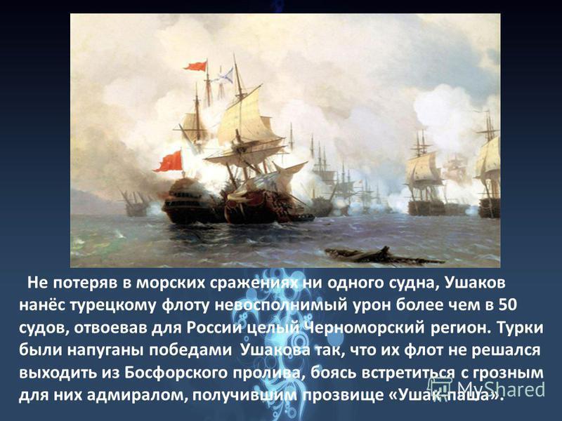 Не потеряв в морских сражениях ни одного судна, Ушаков нанёс турецкому флоту невосполнимый урон более чем в 50 судов, отвоевав для России целый Черноморский регион. Турки были напуганы победами Ушакова так, что их флот не решался выходить из Босфорск