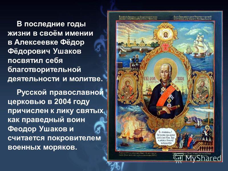 В последние годы жизни в своём имении в Алексеевке Фёдор Фёдорович Ушаков посвятил себя благотворительной деятельности и молитве. Русской православной церковью в 2004 году причислен к лику святых как праведный воин Феодор Ушаков и считается покровите