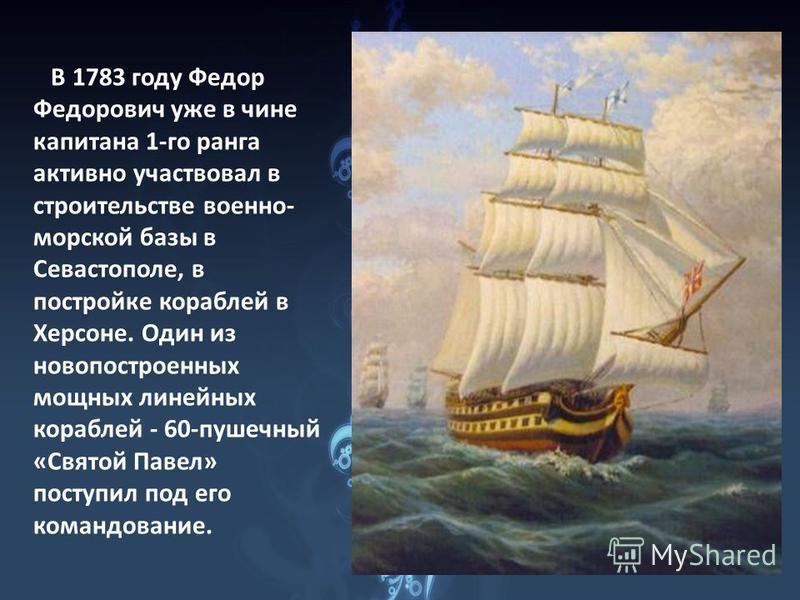 В 1783 году Федор Федорович уже в чине капитана 1-го ранга активно участвовал в строительстве военно- морской базы в Севастополе, в постройке кораблей в Херсоне. Один из новопостроенных мощных линейных кораблей - 60-пушечный «Святой Павел» поступил п