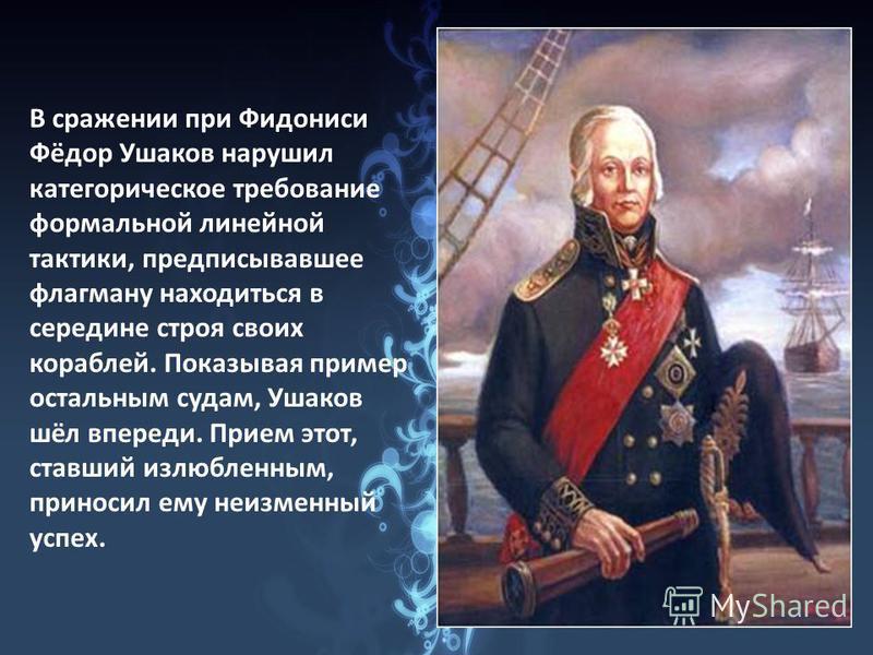 В сражении при Фидониси Фёдор Ушаков нарушил категорическое требование формальной линейной тактики, предписывавшее флагману находиться в середине строя своих кораблей. Показывая пример остальным судам, Ушаков шёл впереди. Прием этот, ставший излюблен