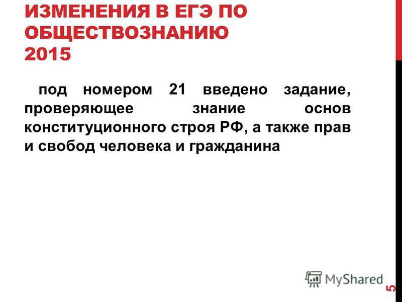 ИЗМЕНЕНИЯ В ЕГЭ ПО ОБЩЕСТВОЗНАНИЮ 2015 под номером 21 введено задание, проверяющее знание основ конституционного строя РФ, а также прав и свобод человека и гражданина 5
