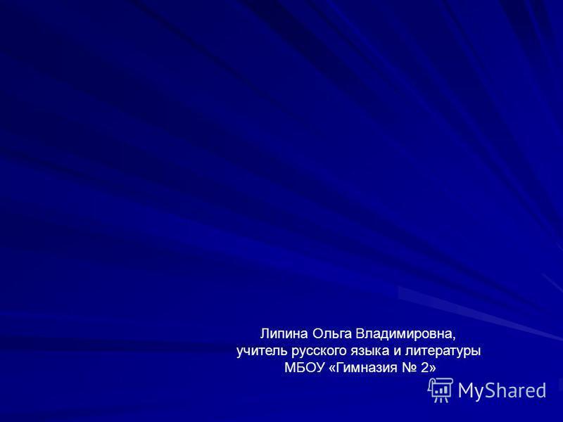 Липина Ольга Владимировна, учитель русского языка и литературы МБОУ «Гимназия 2»