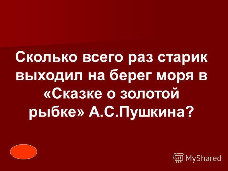 Сколько всего раз старик выходил на берег моря в «Сказке о золотой рыбке» А.С.Пушкина?